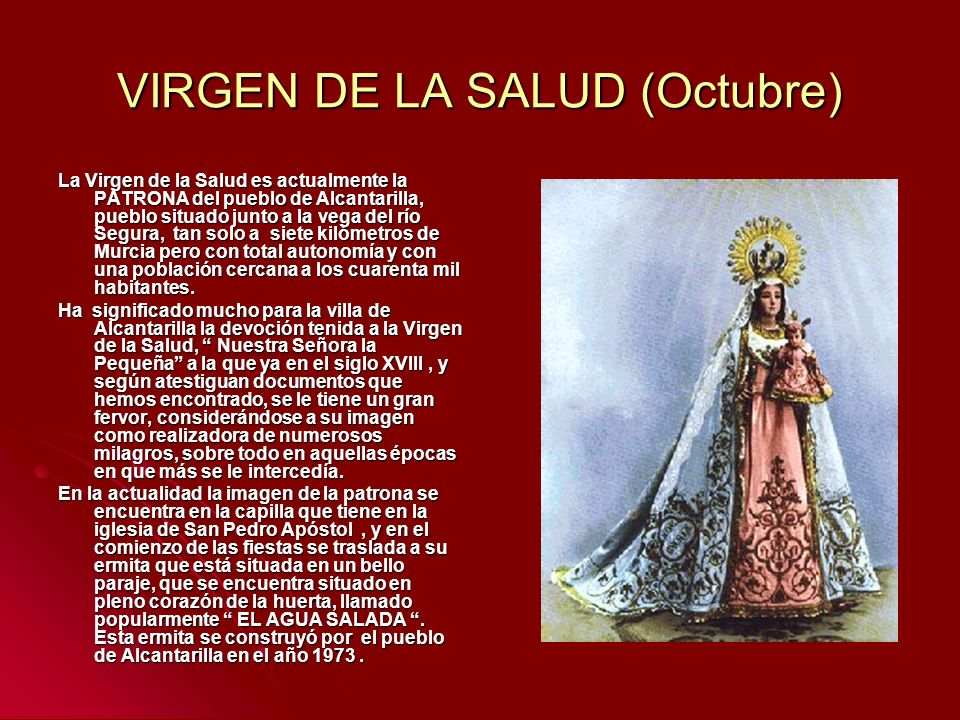 VIRGEN DE LA SALUD (Octubre) La Virgen de la Salud es actualmente la PATRONA del pueblo de Alcantarilla, pueblo situado junto a la vega del río Segura