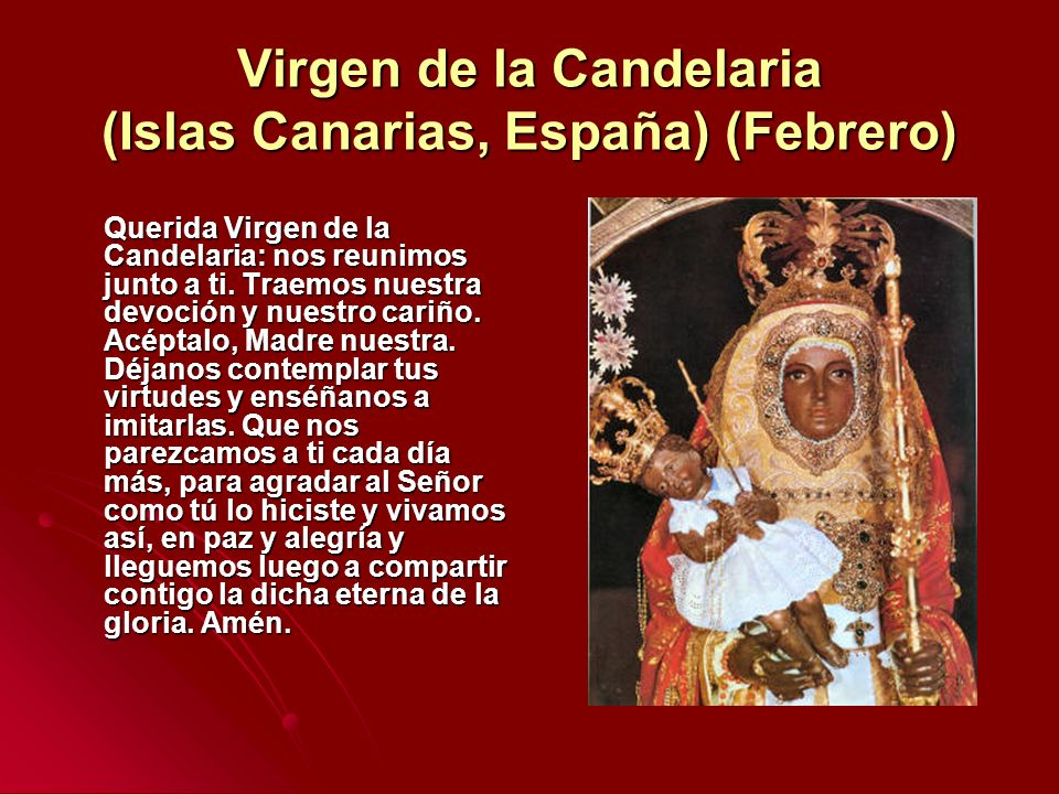 Virgen de la Candelaria (Islas Canarias, España) (Febrero) Querida Virgen de la Candelaria: nos reunimos junto a ti. Traemos nuestra devoción y nuestr