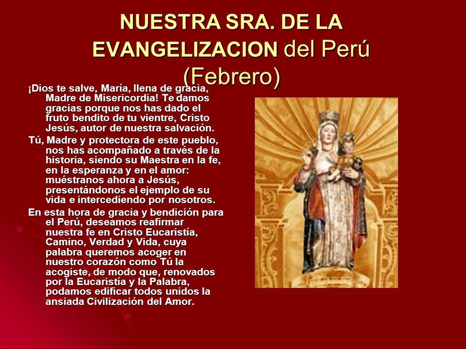 NUESTRA SRA. DE LA EVANGELIZACION del Perú (Febrero) ¡Dios te salve, María, llena de gracia, Madre de Misericordia! Te damos gracias porque nos has da