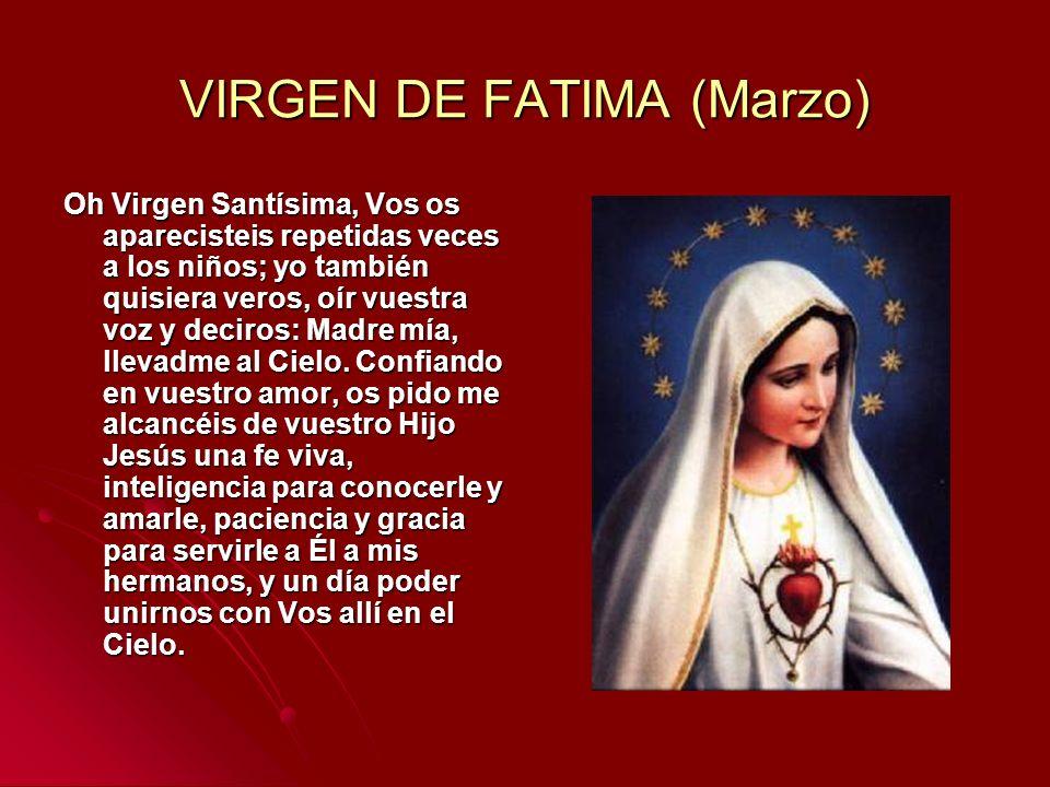 VIRGEN DE FATIMA (Marzo) Oh Virgen Santísima, Vos os aparecisteis repetidas veces a los niños; yo también quisiera veros, oír vuestra voz y deciros: M