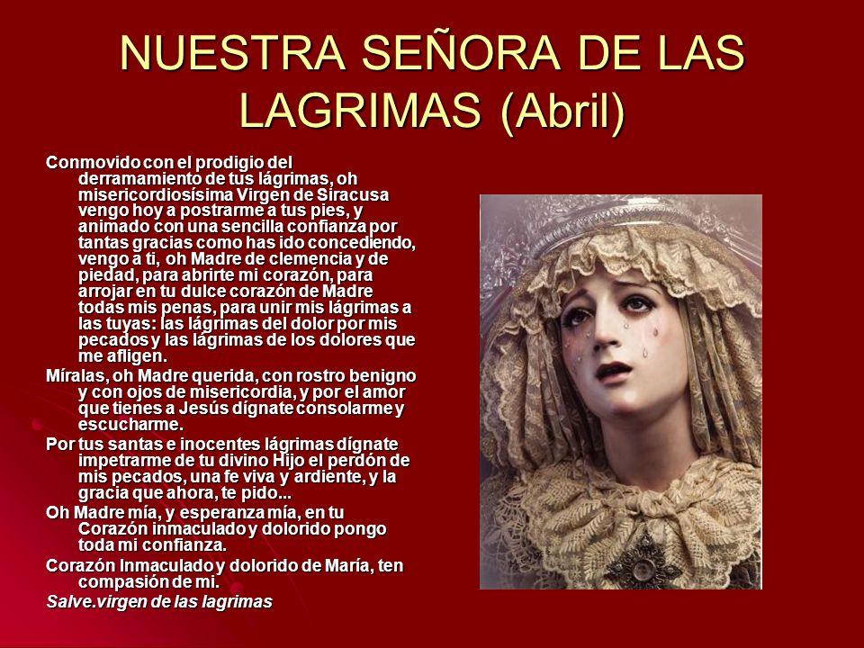 NUESTRA SEÑORA DE LAS LAGRIMAS (Abril) Conmovido con el prodigio del derramamiento de tus lágrimas, oh misericordiosísima Virgen de Siracusa vengo hoy