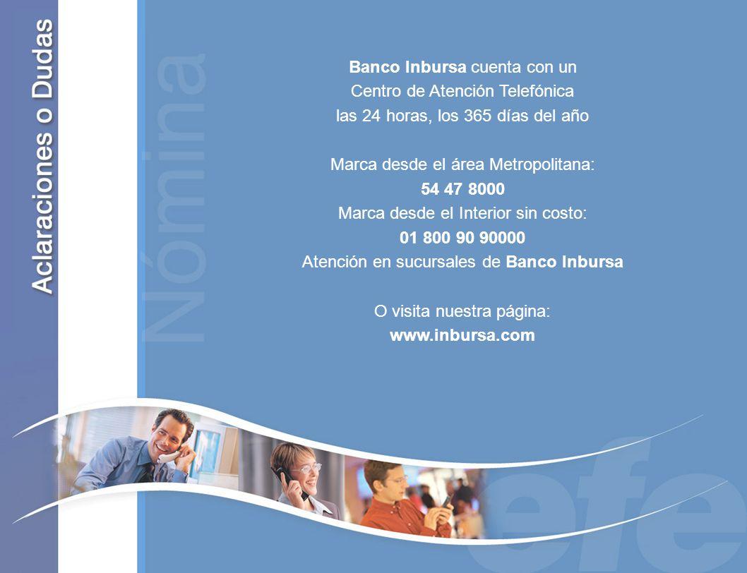 Banco Inbursa cuenta con un Centro de Atención Telefónica las 24 horas, los 365 días del año Marca desde el área Metropolitana: 54 47 8000 Marca desde el Interior sin costo: 01 800 90 90000 Atención en sucursales de Banco Inbursa O visita nuestra página: www.inbursa.com