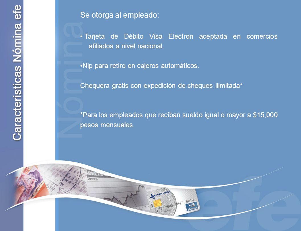 Se otorga al empleado: Tarjeta de Débito Visa Electron aceptada en comercios afiliados a nivel nacional. Nip para retiro en cajeros automáticos. Chequ