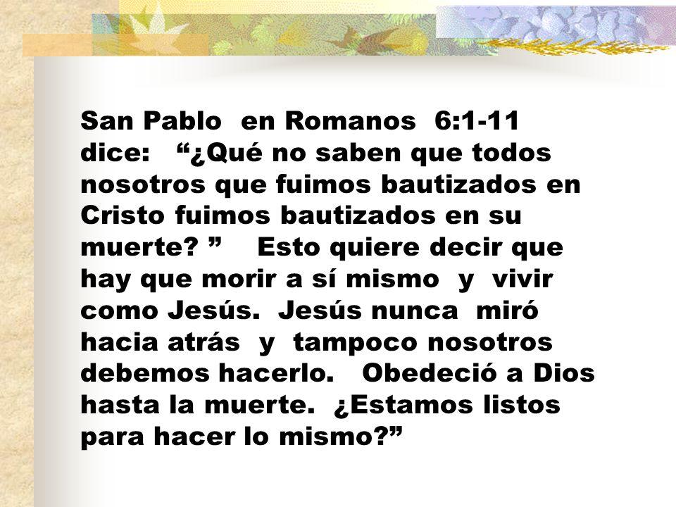 San Pablo en Romanos 6:1-11 dice: ¿Qué no saben que todos nosotros que fuimos bautizados en Cristo fuimos bautizados en su muerte? Esto quiere decir q