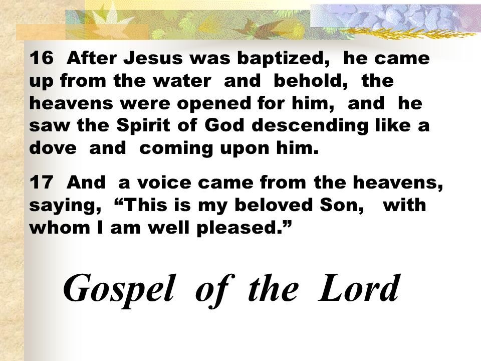 16 After Jesus was baptized, he came up from the water and behold, the heavens were opened for him, and he saw the Spirit of God descending like a dov