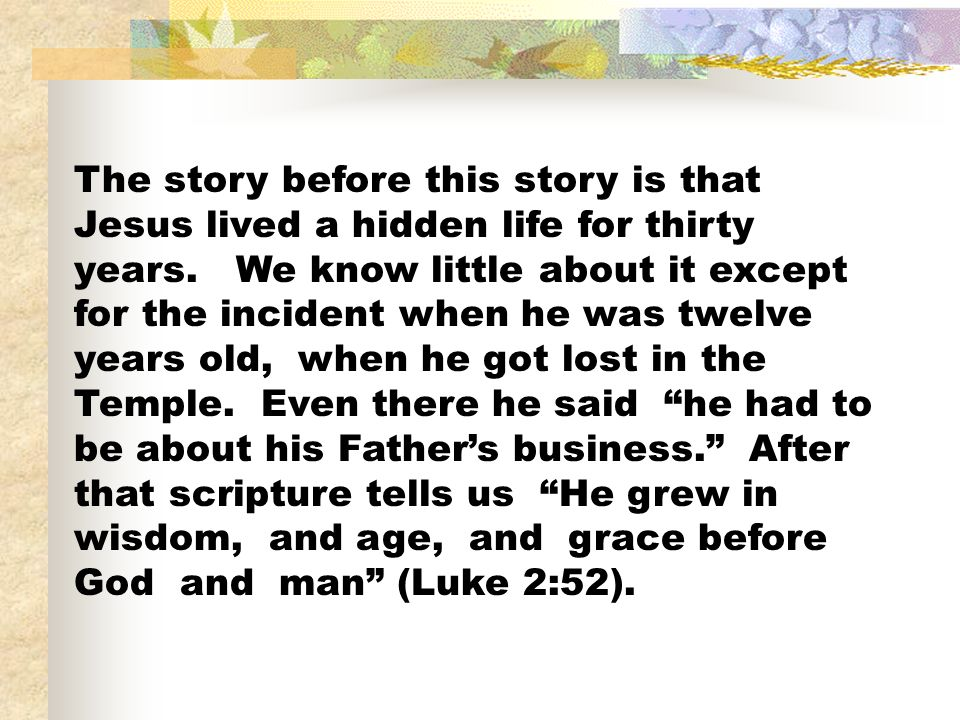 The story before this story is that Jesus lived a hidden life for thirty years. We know little about it except for the incident when he was twelve yea