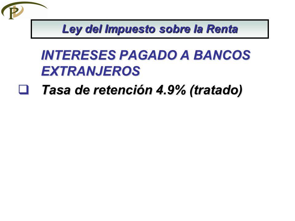 INTERESES PAGADO A BANCOS EXTRANJEROS Tasa de retención 4.9% (tratado) Tasa de retención 4.9% (tratado) Ley del Impuesto sobre la Renta
