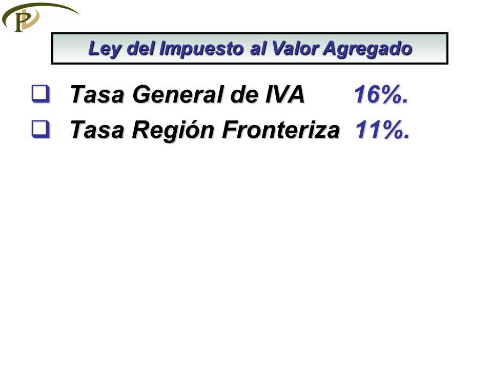 Tasa General de IVA 16%. Tasa General de IVA 16%. Tasa Región Fronteriza 11%. Tasa Región Fronteriza 11%. Ley del Impuesto al Valor Agregado
