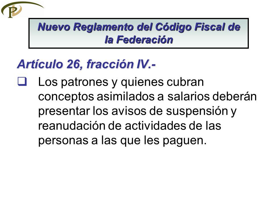 Artículo 26, fracción IV.- Los patrones y quienes cubran conceptos asimilados a salarios deberán presentar los avisos de suspensión y reanudación de a