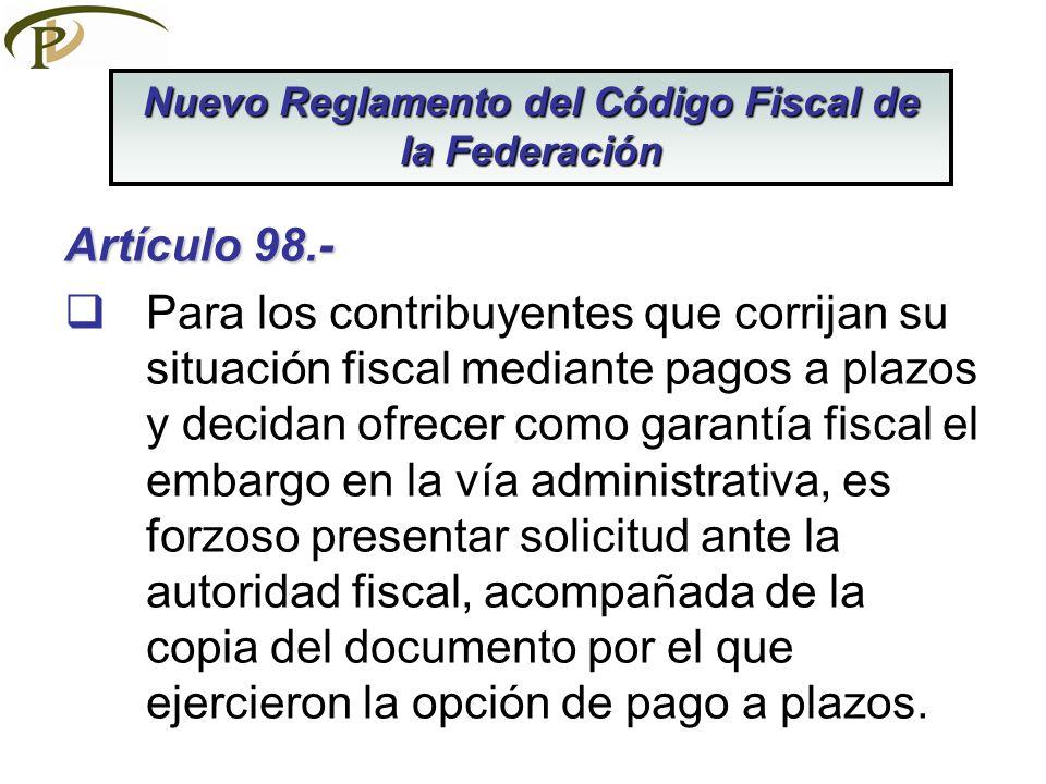 Artículo 98.- Para los contribuyentes que corrijan su situación fiscal mediante pagos a plazos y decidan ofrecer como garantía fiscal el embargo en la