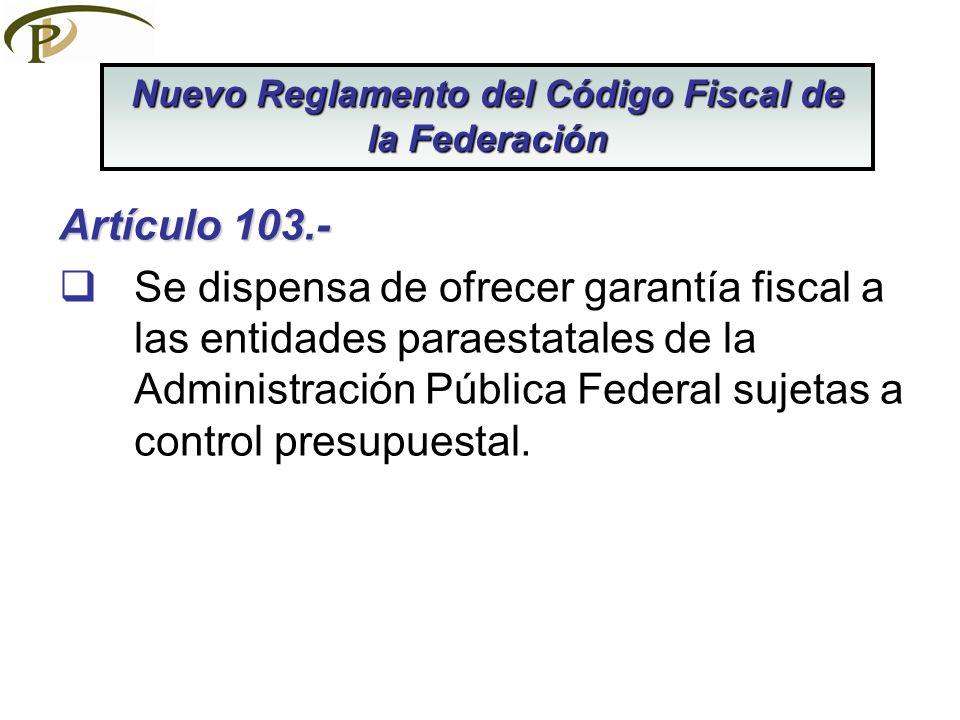 Artículo 103.- Se dispensa de ofrecer garantía fiscal a las entidades paraestatales de la Administración Pública Federal sujetas a control presupuesta