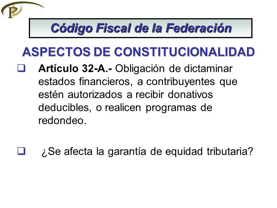 ASPECTOS DE CONSTITUCIONALIDAD Artículo 32-A.- Obligación de dictaminar estados financieros, a contribuyentes que estén autorizados a recibir donativo