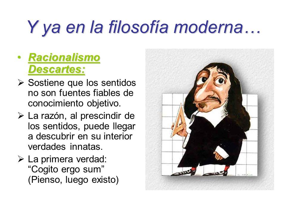 Y ya en la filosofía moderna… Racionalismo Descartes:Racionalismo Descartes: Sostiene que los sentidos no son fuentes fiables de conocimiento objetivo