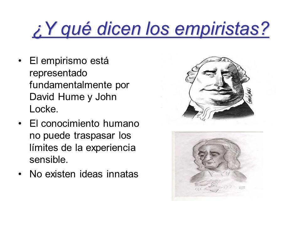 ¿Y qué dicen los empiristas? El empirismo está representado fundamentalmente por David Hume y John Locke. El conocimiento humano no puede traspasar lo