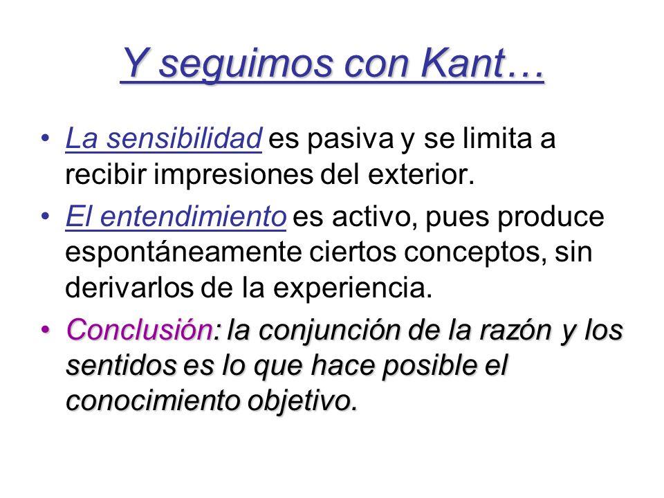 Y seguimos con Kant… La sensibilidad es pasiva y se limita a recibir impresiones del exterior. El entendimiento es activo, pues produce espontáneament