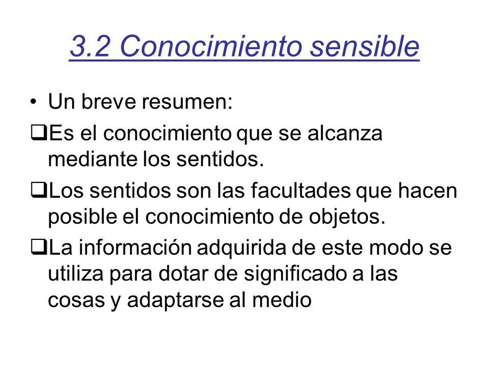 3.2 Conocimiento sensible Un breve resumen: Es el conocimiento que se alcanza mediante los sentidos. Los sentidos son las facultades que hacen posible