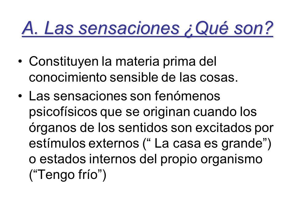 A. Las sensaciones ¿Qué son? Constituyen la materia prima del conocimiento sensible de las cosas. Las sensaciones son fenómenos psicofísicos que se or