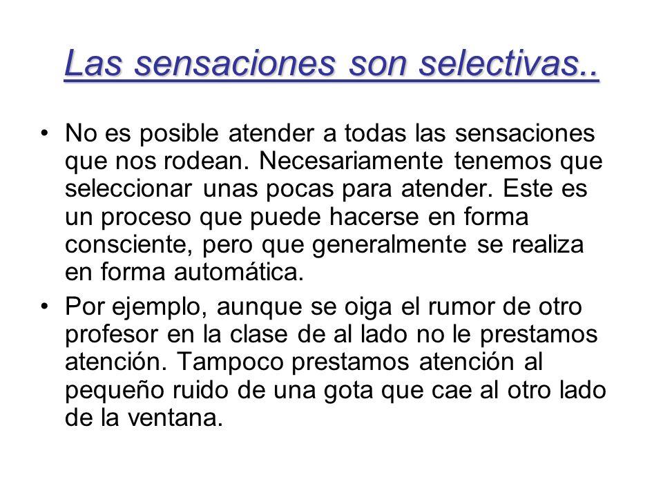 Las sensaciones son selectivas.. No es posible atender a todas las sensaciones que nos rodean. Necesariamente tenemos que seleccionar unas pocas para