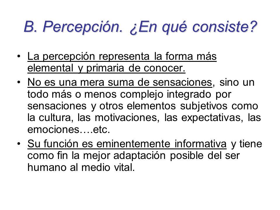 B. Percepción. ¿En qué consiste? La percepción representa la forma más elemental y primaria de conocer. No es una mera suma de sensaciones, sino un to