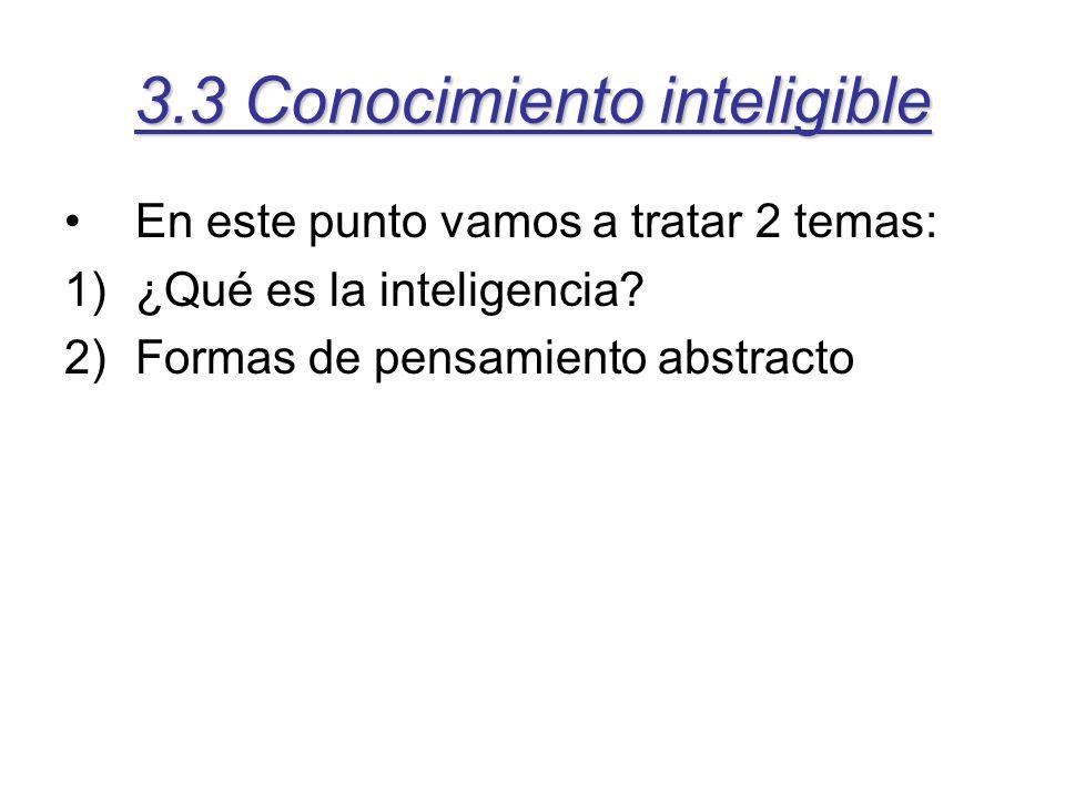 3.3 Conocimiento inteligible En este punto vamos a tratar 2 temas: 1)¿Qué es la inteligencia? 2)Formas de pensamiento abstracto