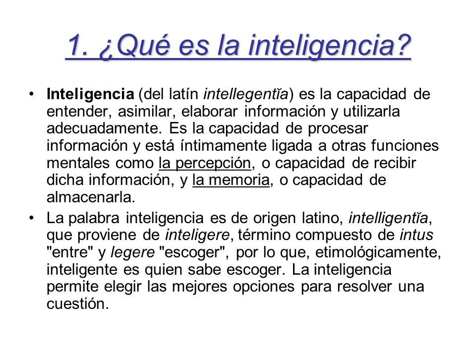 1. ¿Qué es la inteligencia? Inteligencia (del latín intellegentĭa) es la capacidad de entender, asimilar, elaborar información y utilizarla adecuadame