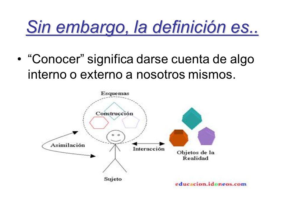 Sin embargo, la definición es.. Conocer significa darse cuenta de algo interno o externo a nosotros mismos.