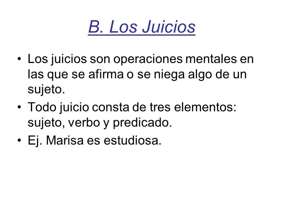 B. Los Juicios Los juicios son operaciones mentales en las que se afirma o se niega algo de un sujeto. Todo juicio consta de tres elementos: sujeto, v