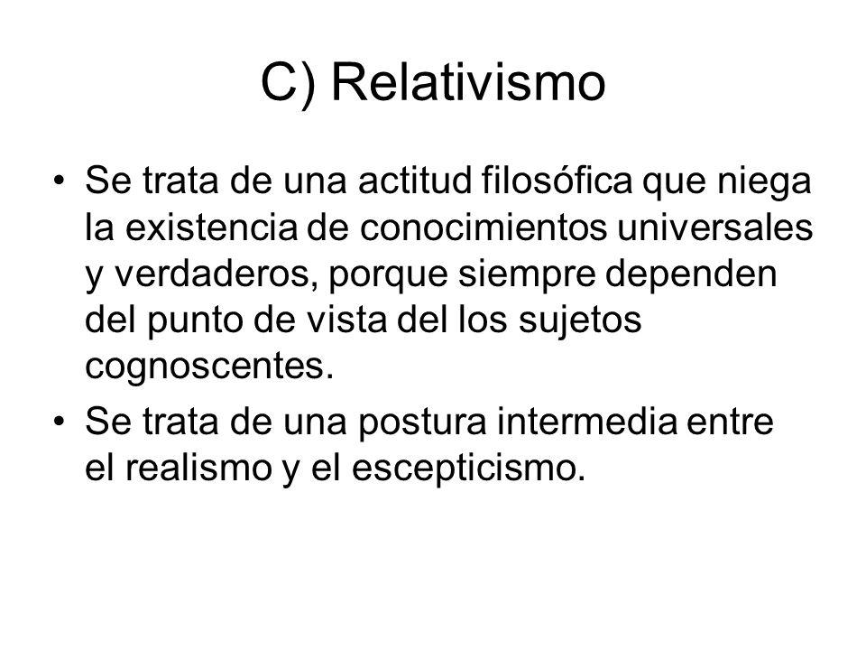 C) Relativismo Se trata de una actitud filosófica que niega la existencia de conocimientos universales y verdaderos, porque siempre dependen del punto