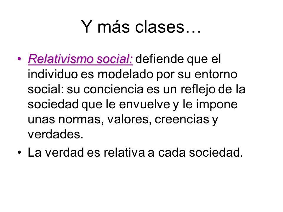 Y más clases… Relativismo social:Relativismo social: defiende que el individuo es modelado por su entorno social: su conciencia es un reflejo de la so