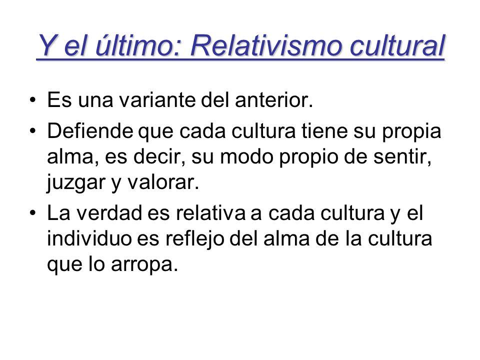 Y el último: Relativismo cultural Es una variante del anterior. Defiende que cada cultura tiene su propia alma, es decir, su modo propio de sentir, ju