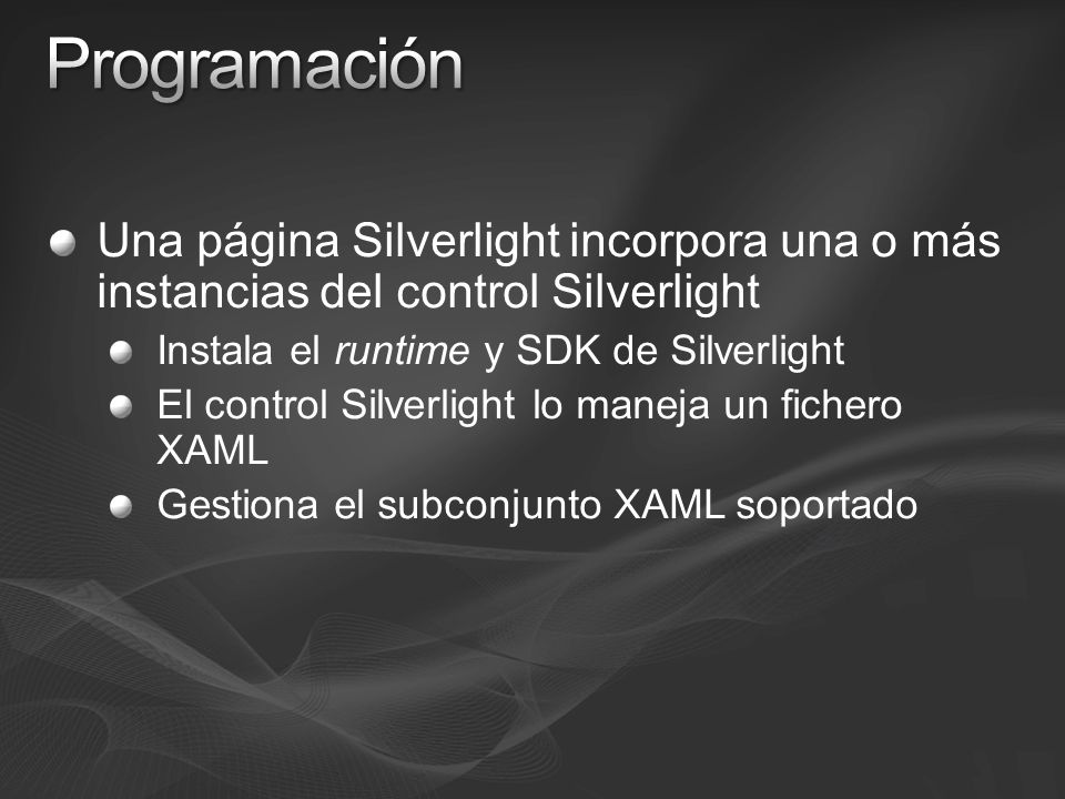 Una página Silverlight incorpora una o más instancias del control Silverlight Instala el runtime y SDK de Silverlight El control Silverlight lo maneja un fichero XAML Gestiona el subconjunto XAML soportado