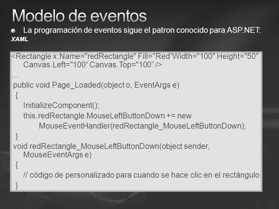 La programación de eventos sigue el patron conocido para ASP.NET: XAML … public void Page_Loaded(object o, EventArgs e) { InitializeComponent(); this.redRectangle.MouseLeftButtonDown += new MouseEventHandler(redRectangle_MouseLeftButtonDown); } void redRectangle_MouseLeftButtonDown(object sender, MouseEventArgs e) { // código de personalizado para cuando se hace clic en el rectángulo }