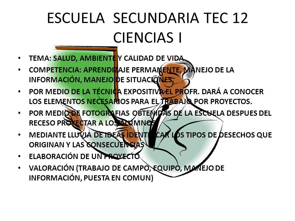 ESCUELA SECUNDARIA TEC 12 CIENCIAS I TEMA: SALUD, AMBIENTE Y CALIDAD DE VIDA COMPETENCIA: APRENDIZAJE PERMANENTE, MANEJO DE LA INFORMACIÓN, MANEJO DE