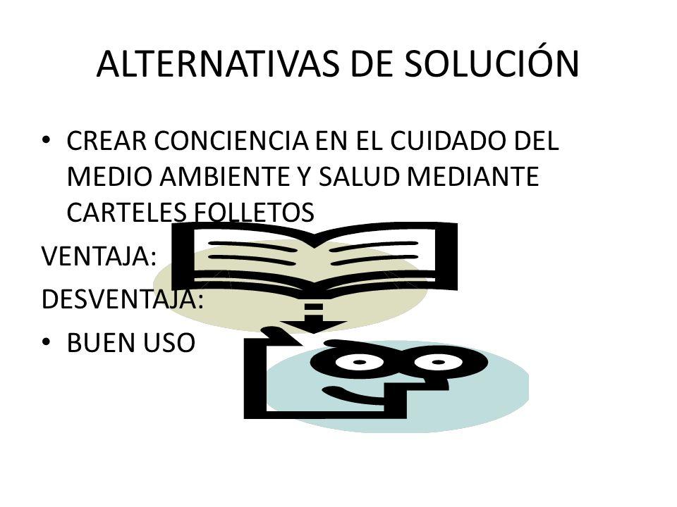 ALTERNATIVAS DE SOLUCIÓN CREAR CONCIENCIA EN EL CUIDADO DEL MEDIO AMBIENTE Y SALUD MEDIANTE CARTELES FOLLETOS VENTAJA: DESVENTAJA: BUEN USO