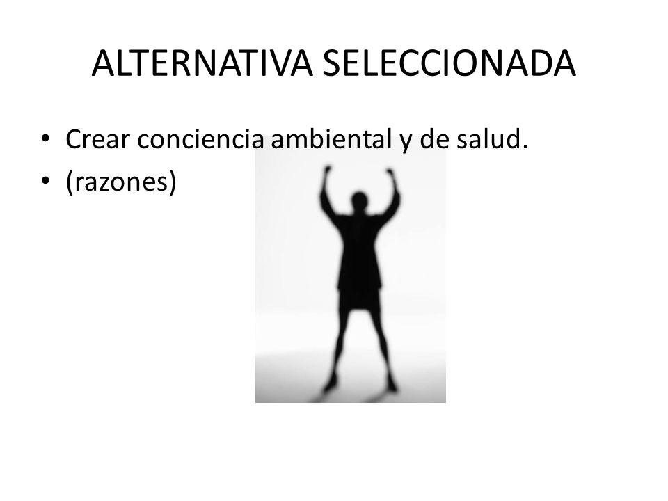 ALTERNATIVA SELECCIONADA Crear conciencia ambiental y de salud. (razones)