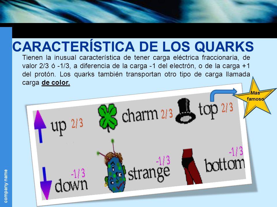 company name CARACTERÍSTICA DE LOS QUARKS Tienen la inusual característica de tener carga eléctrica fraccionaria, de valor 2/3 ó -1/3, a diferencia de