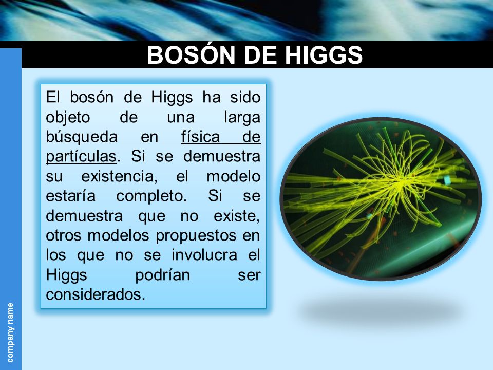 company name El bosón de Higgs ha sido objeto de una larga búsqueda en física de partículas. Si se demuestra su existencia, el modelo estaría completo