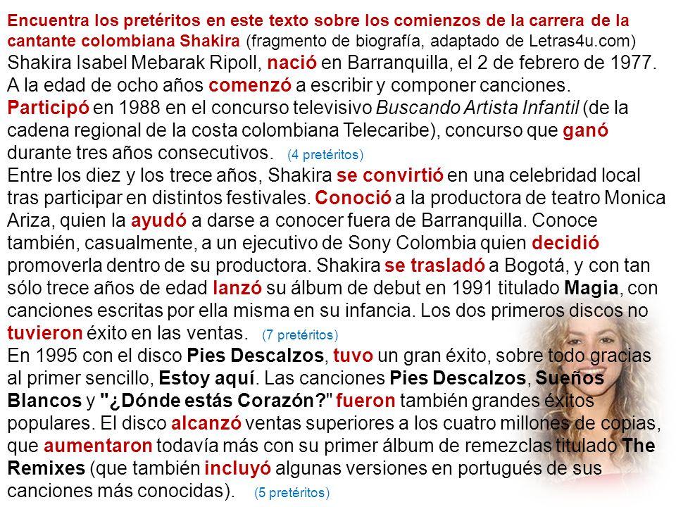 Encuentra los pretéritos en este texto sobre los comienzos de la carrera de la cantante colombiana Shakira (fragmento de biografía, adaptado de Letras