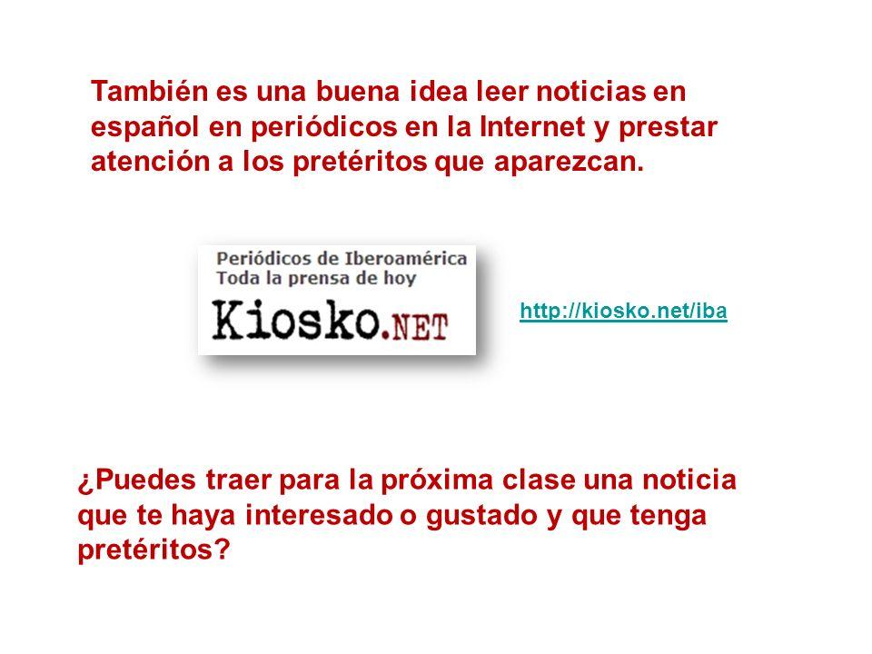 También es una buena idea leer noticias en español en periódicos en la Internet y prestar atención a los pretéritos que aparezcan. http://kiosko.net/i