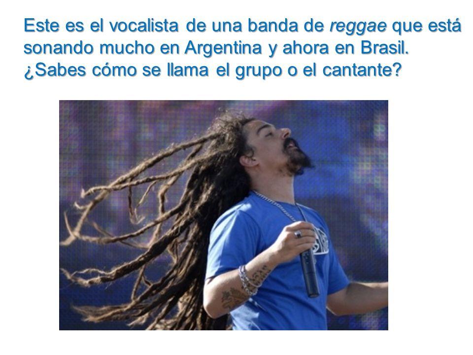 Este es el vocalista de una banda de reggae que está sonando mucho en Argentina y ahora en Brasil. ¿Sabes cómo se llama el grupo o el cantante?