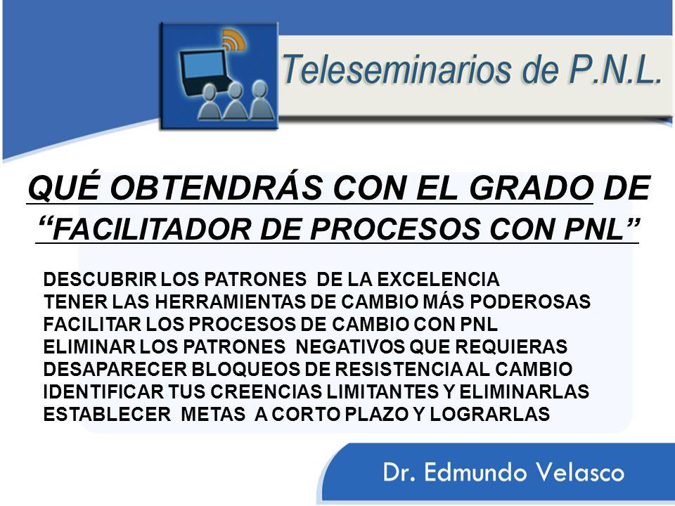 DESCUBRIR LOS PATRONES DE LA EXCELENCIA TENER LAS HERRAMIENTAS DE CAMBIO MÁS PODEROSAS FACILITAR LOS PROCESOS DE CAMBIO CON PNL ELIMINAR LOS PATRONES NEGATIVOS QUE REQUIERAS DESAPARECER BLOQUEOS DE RESISTENCIA AL CAMBIO IDENTIFICAR TUS CREENCIAS LIMITANTES Y ELIMINARLAS ESTABLECER METAS A CORTO PLAZO Y LOGRARLAS QUÉ OBTENDRÁS CON EL GRADO DE FACILITADOR DE PROCESOS CON PNL