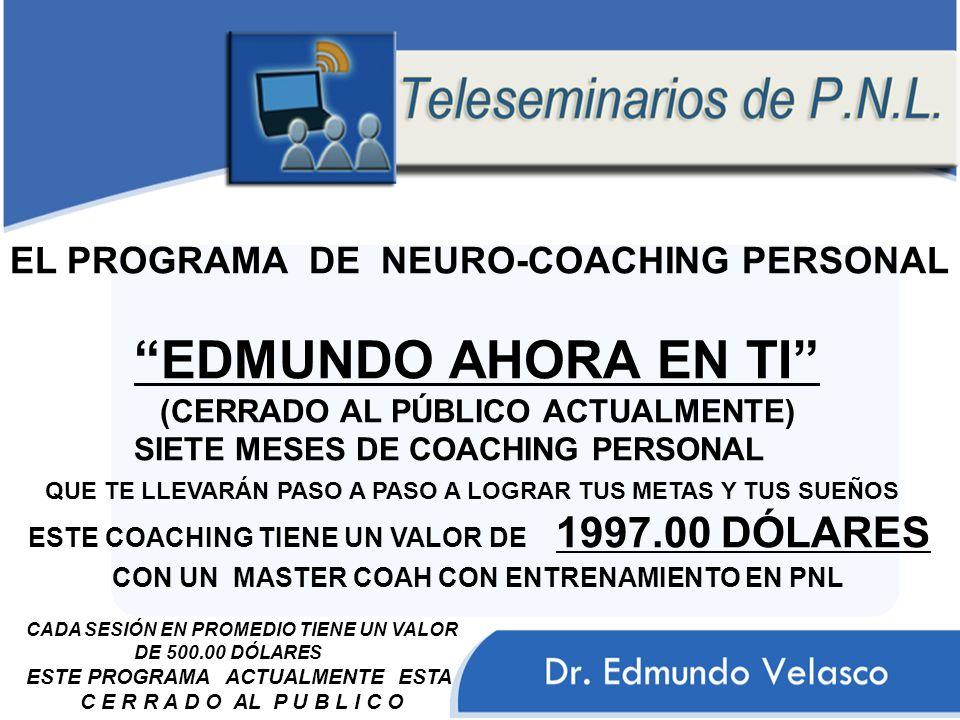 EL PROGRAMA DE NEURO-COACHING PERSONAL EDMUNDO AHORA EN TI (CERRADO AL PÚBLICO ACTUALMENTE) SIETE MESES DE COACHING PERSONAL QUE TE LLEVARÁN PASO A PASO A LOGRAR TUS METAS Y TUS SUEÑOS ESTE COACHING TIENE UN VALOR DE 1997.00 DÓLARES CON UN MASTER COAH CON ENTRENAMIENTO EN PNL CADA SESIÓN EN PROMEDIO TIENE UN VALOR DE 500.00 DÓLARES ESTE PROGRAMA ACTUALMENTE ESTA C E R R A D O AL P U B L I C O