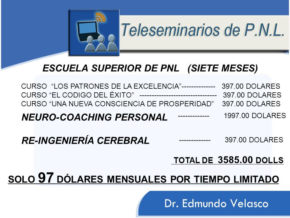 CURSO LOS PATRONES DE LA EXCELENCIA-------------- 397.00 DOLARES CURSO EL CODIGO DEL ÉXITO -------------------------------- 397.00 DOLARES CURSO UNA NUEVA CONSCIENCIA DE PROSPERIDAD 397.00 DOLARES ESCUELA SUPERIOR DE PNL (SIETE MESES) NEURO-COACHING PERSONAL RE-INGENIERÍA CEREBRAL ------------- 1997.00 DOLARES TOTAL DE 3585.00 DOLLS SOLO 97 DÓLARES MENSUALES POR TIEMPO LIMITADO ------------- 397.00 DOLARES