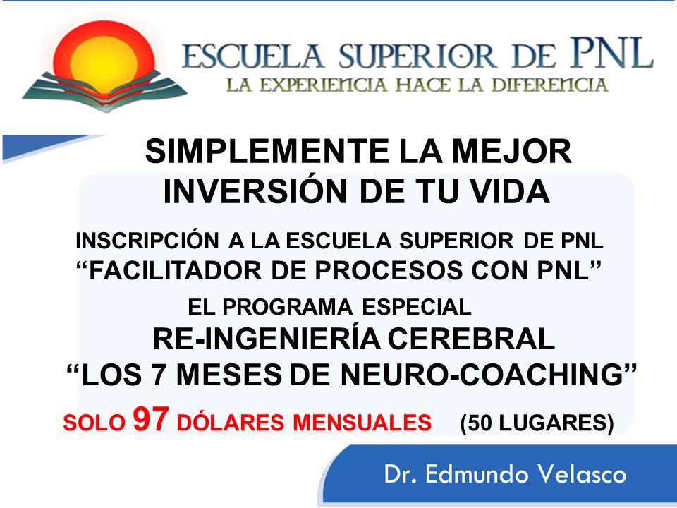 SIMPLEMENTE LA MEJOR INVERSIÓN DE TU VIDA INSCRIPCIÓN A LA ESCUELA SUPERIOR DE PNL FACILITADOR DE PROCESOS CON PNL EL PROGRAMA ESPECIAL RE-INGENIERÍA CEREBRAL LOS 7 MESES DE NEURO-COACHING SOLO 97 DÓLARES MENSUALES (50 LUGARES)
