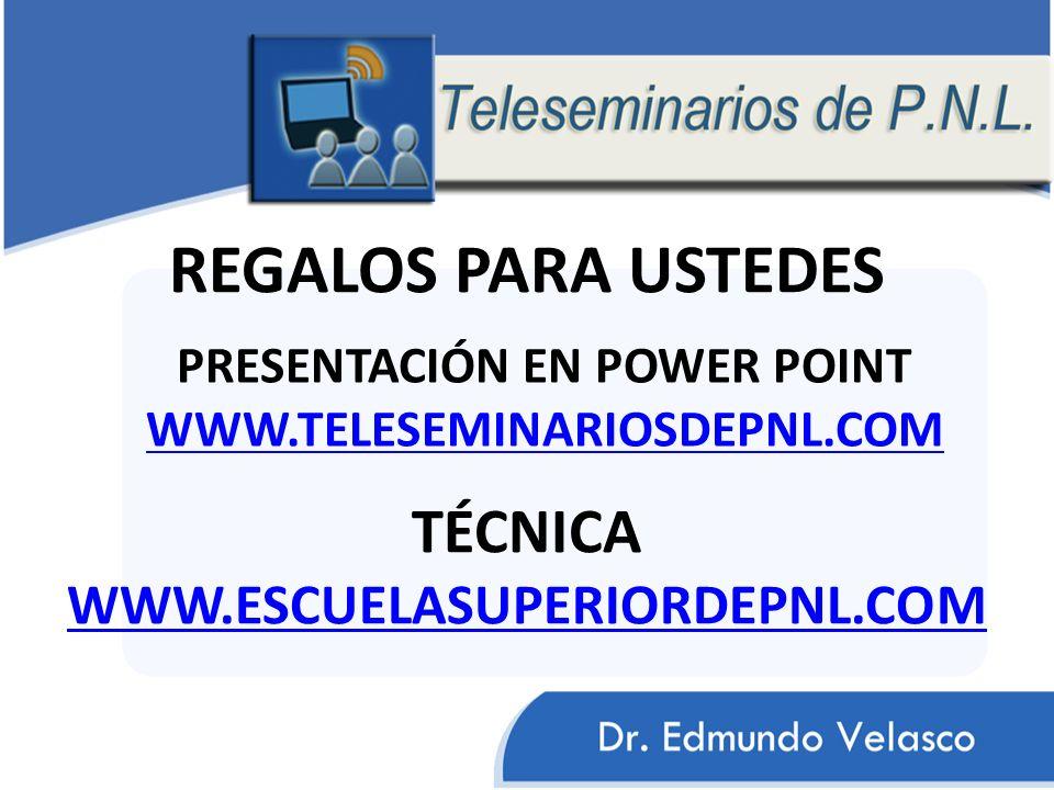 REGALOS PARA USTEDES PRESENTACIÓN EN POWER POINT WWW.TELESEMINARIOSDEPNL.COM TÉCNICA WWW.ESCUELASUPERIORDEPNL.COM