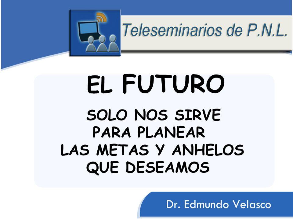 EL FUTURO SOLO NOS SIRVE PARA PLANEAR LAS METAS Y ANHELOS QUE DESEAMOS
