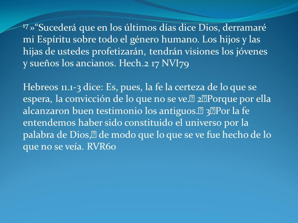 17 »Sucederá que en los últimos días dice Dios, derramaré mi Espíritu sobre todo el género humano. Los hijos y las hijas de ustedes profetizarán, tend