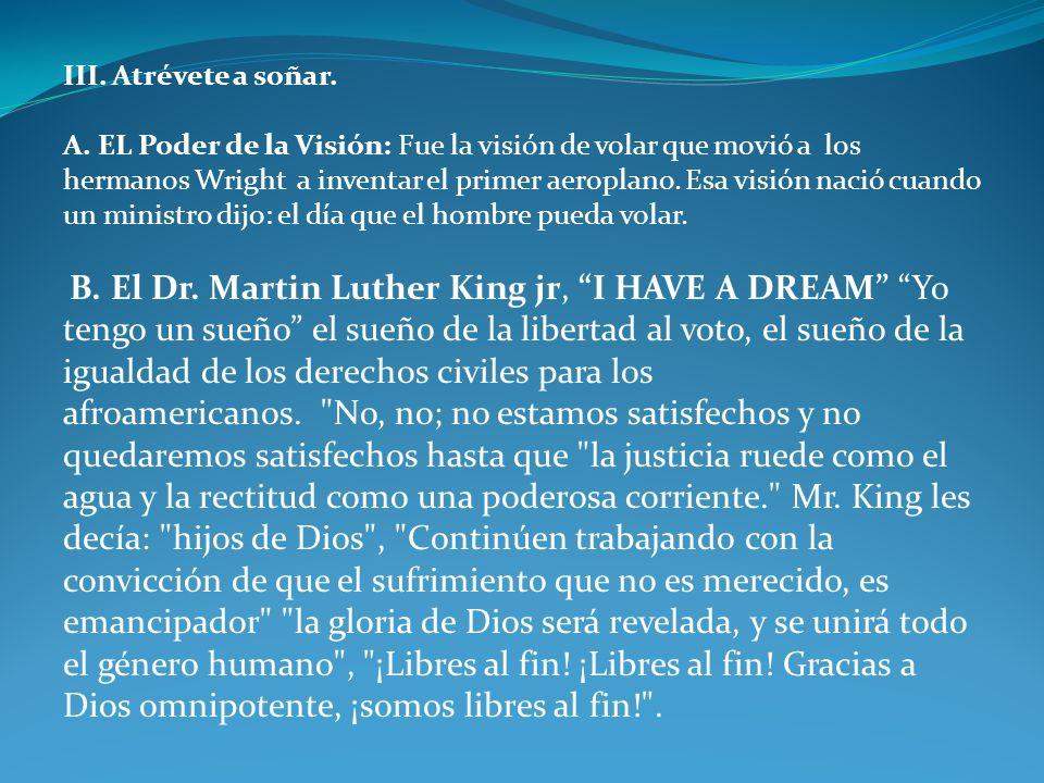 III. Atrévete a soñar. A. EL Poder de la Visión: Fue la visión de volar que movió a los hermanos Wright a inventar el primer aeroplano. Esa visión nac