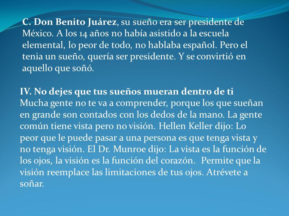 C. Don Benito Juárez, su sueño era ser presidente de México. A los 14 años no había asistido a la escuela elemental, lo peor de todo, no hablaba españ