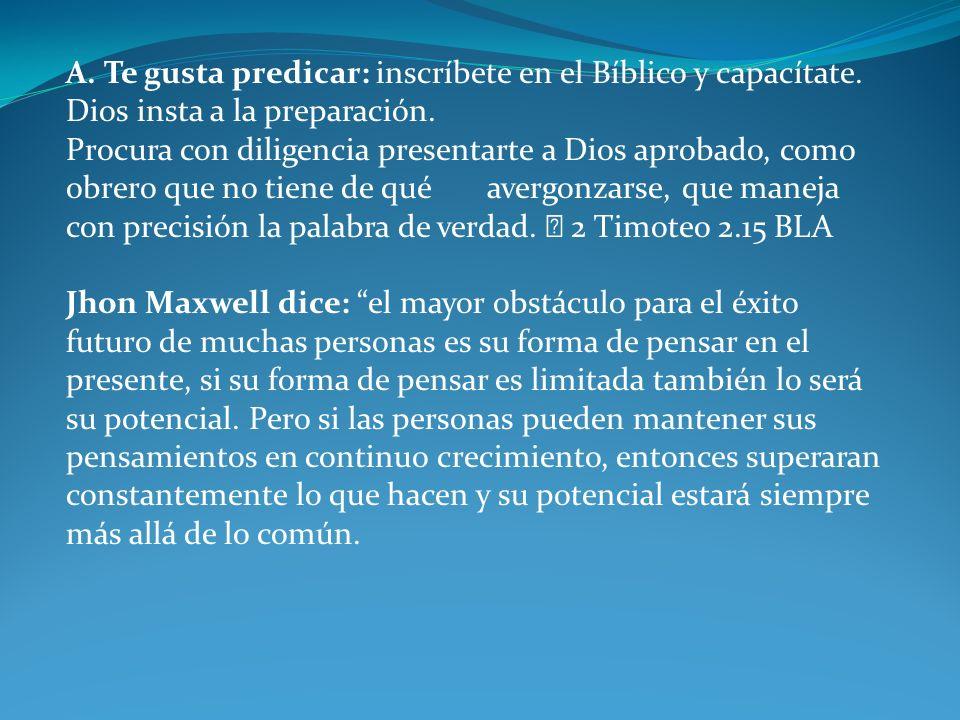 A. Te gusta predicar: inscríbete en el Bíblico y capacítate. Dios insta a la preparación. Procura con diligencia presentarte a Dios aprobado, como obr